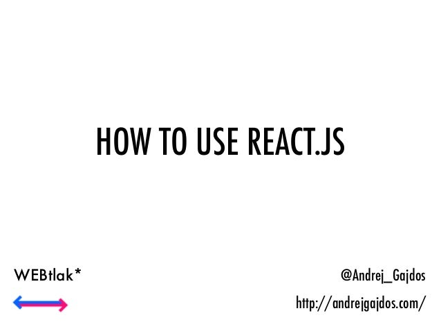 HOW TO USE REACT.JS @Andrej_Gajdos http://andrejgajdos.com/ WEBtlak*