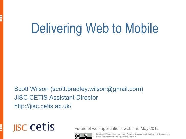 Delivering Web to MobileScott Wilson (scott.bradley.wilson@gmail.com)JISC CETIS Assistant Directorhttp://jisc.cetis.ac.uk/...