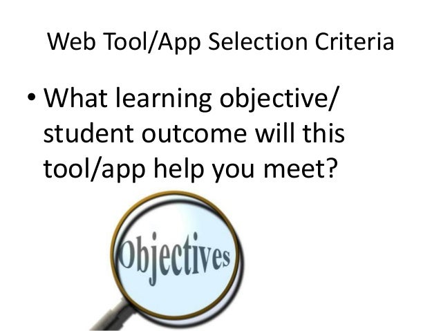Web Tool/App Selection Criteria  • What learning objective/ student outcome will this tool/app help you meet?