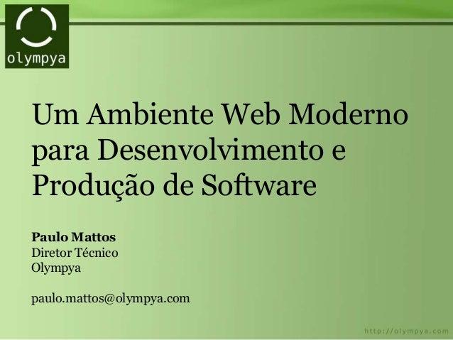 Um Ambiente Web Moderno para Desenvolvimento e Produção de Software Paulo Mattos Diretor Técnico Olympya paulo.mattos@olym...