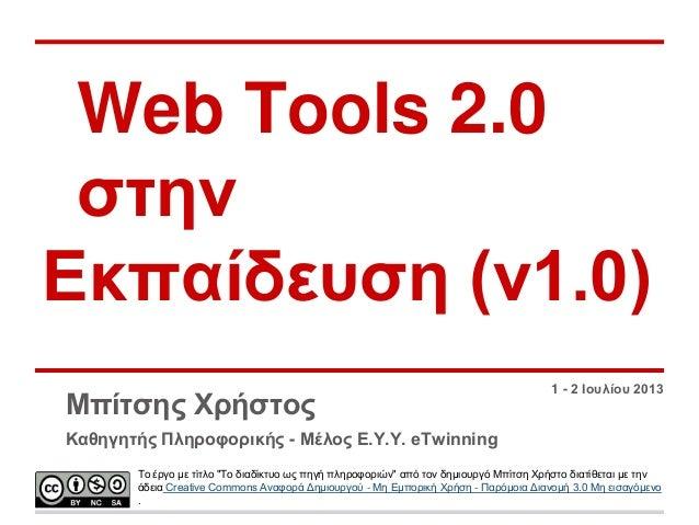 Web Tools 2.0 ζηελ Δθπαίδεπζε (v1.0) Μπίηζεο Φξήζηνο  1 - 2 Ινπιίνπ 2013  Καζεγεηήο Πιεξνθνξηθήο - Μέινο Δ.Υ.Υ. eTwinning ...