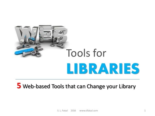 Tools for LIBRARIES 5 Web-based Tools that can Change your Library S. L. Faisal 2016 www.slfaisal.com 1