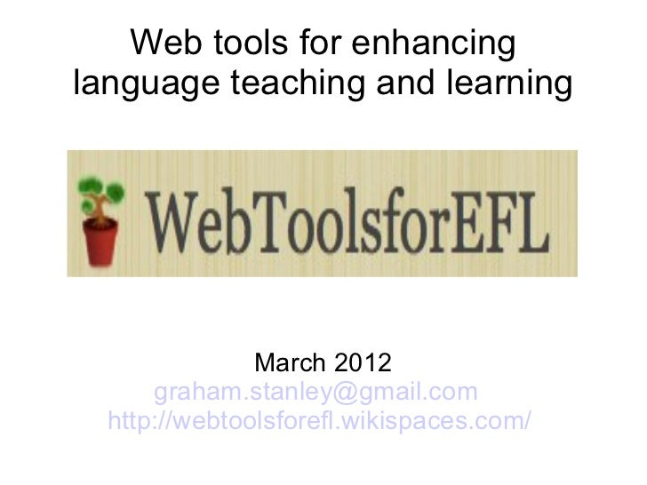Web tools for enhancinglanguage teaching and learning               March 2012      graham.stanley@gmail.com  http://webto...