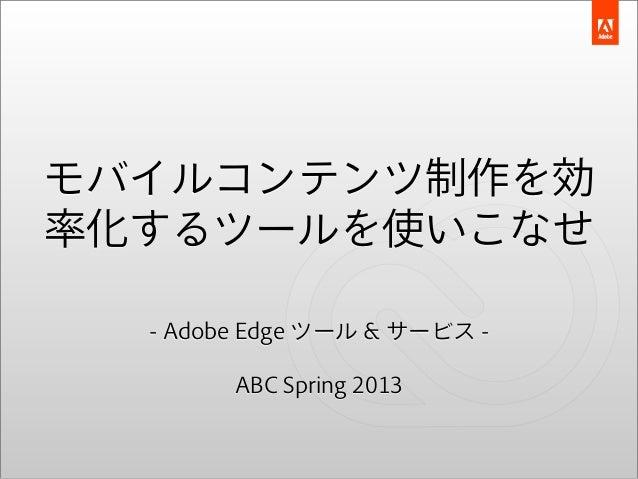 モバイルコンテンツ制作を効率化するツールを使いこなせ  - Adobe Edge ツール & サービス -        ABC Spring 2013