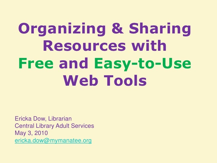 Organizing & Sharing Resources with <br />Free and Easy-to-Use Web Tools<br />Ericka Dow, Librarian <br />Central Library ...