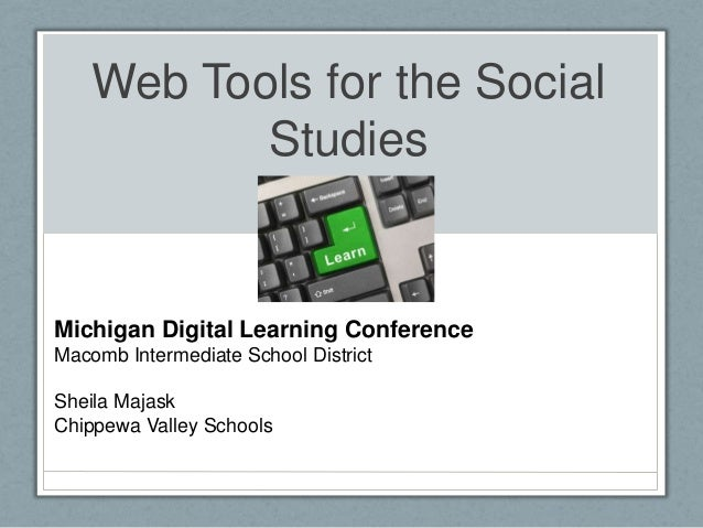 Web Tools for the Social           StudiesMichigan Digital Learning ConferenceMacomb Intermediate School DistrictSheila Ma...