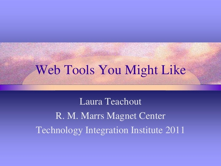 Web Tools You Might Like<br />Laura Teachout<br />R. M. Marrs Magnet Center<br />Technology Integration Institute 2011<br />