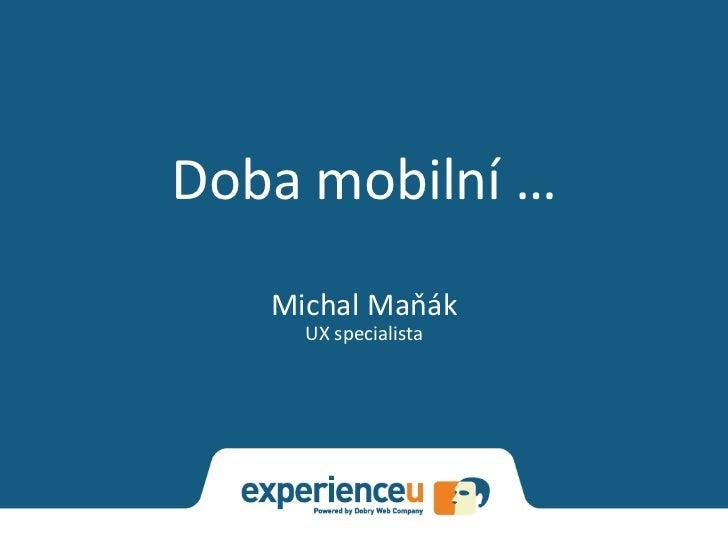 Doba mobilní …   Michal Maňák     UX specialista