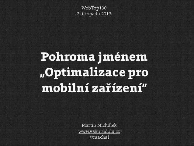 """WebTop100 7. listopadu 2013  Pohroma jménem """"Optimalizace pro mobilní zařízení"""" Martin Michálek www.vzhurudolu.cz @machal"""