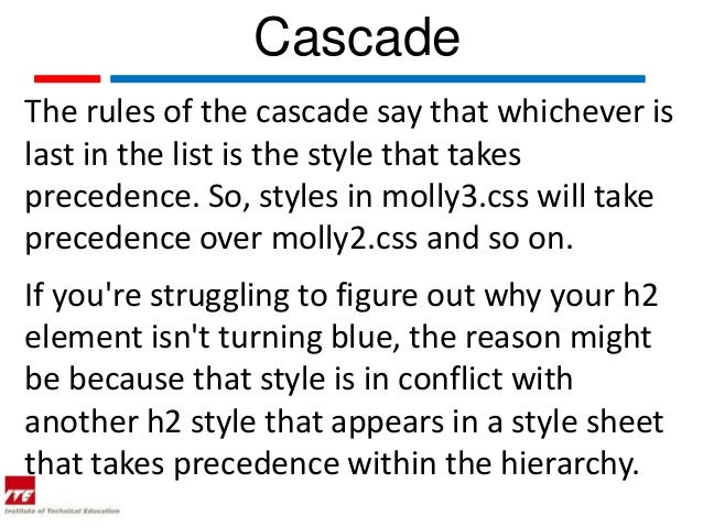 CascadeThe rules of the cascade say that whichever islast in the list is the style that takesprecedence. So, styles in mol...