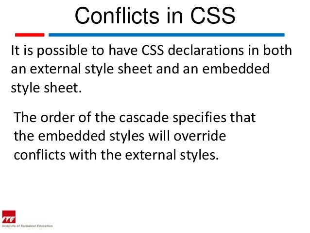 Conflicts in CSSIt is possible to have CSS declarations in bothan external style sheet and an embeddedstyle sheet.The orde...