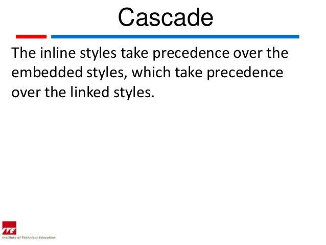 CascadeThe inline styles take precedence over theembedded styles, which take precedenceover the linked styles.