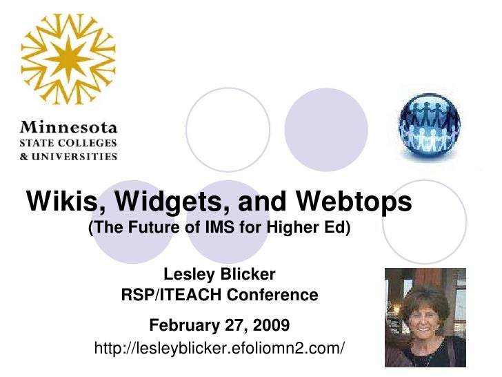Wikis, Widgets, and Webtops(The Future of IMS for Higher Ed) Lesley BlickerRSP/ITEACH ConferenceFebruary 27, 2009http://le...