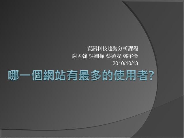 資訊科技趨勢分析課程 謝孟翰 吳 樺 蔡鎮安 鄭宇伶姍 2010/10/13