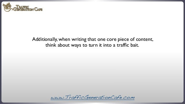 Additionally, when writing that one core piece of content, think about ways to turn it into a traffic bait.  www.TrafficGen...