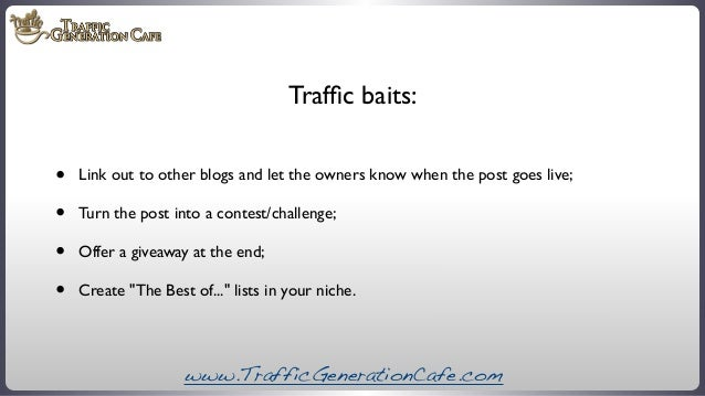 Traffic baits:  • • • •  Link out to other blogs and let the owners know when the post goes live; Turn the post into a cont...