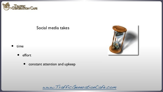 Social media takes  •  time  •  effort  •  constant attention and upkeep  www.TrafficGenerationCafe.com