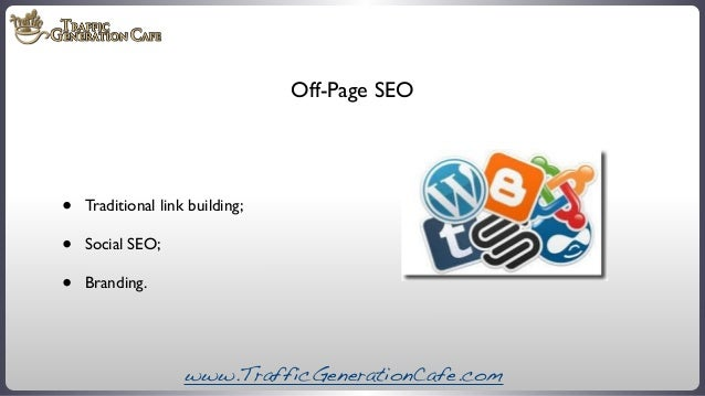 Off-Page SEO  • • •  Traditional link building; Social SEO; Branding.  www.TrafficGenerationCafe.com