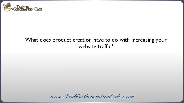 What does product creation have to do with increasing your website traffic?  www.TrafficGenerationCafe.com