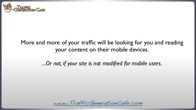More and more of your traffic will be looking for you and reading your content on their mobile devices. ...Or not, if your ...