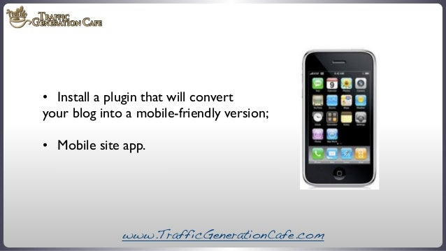 •   Install a plugin that will convert your blog into a mobile-friendly version; •   Mobile site app.  www.TrafficGenera...