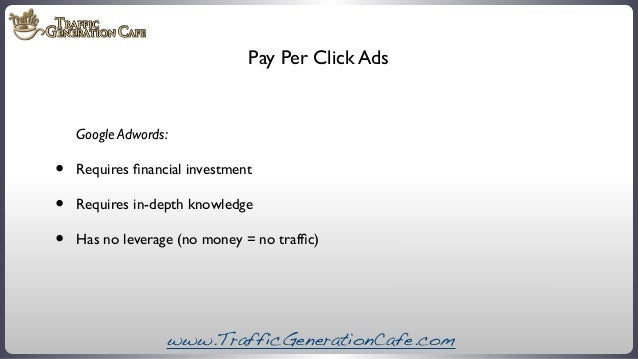 Pay Per Click Ads  Google Adwords:  • • •  Requires financial investment Requires in-depth knowledge Has no leverage (no mo...