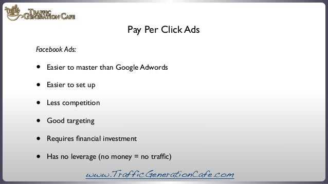 Pay Per Click Ads Facebook Ads:  • • • • • •  Easier to master than Google Adwords Easier to set up Less competition Good ...