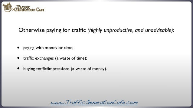 Otherwise paying for traffic (highly unproductive, and unadvisable):  • • •  paying with money or time; traffic exchanges (a...