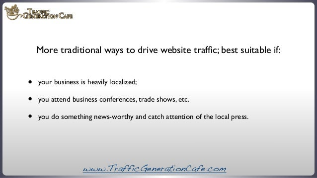 More traditional ways to drive website traffic; best suitable if:  • • •  your business is heavily localized; you attend bu...