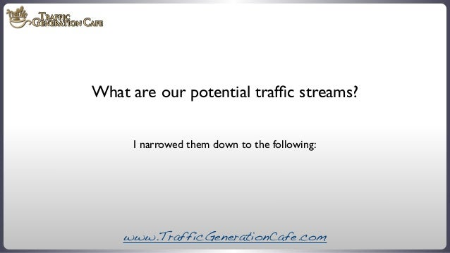 What are our potential traffic streams? I narrowed them down to the following:  www.TrafficGenerationCafe.com