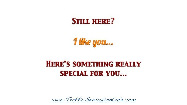 Still here?  I like you... Here's something really special for you...  www.TrafficGenerationCafe.com