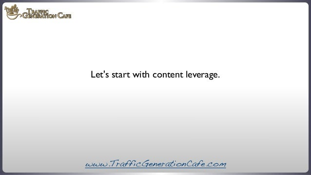 Let's start with content leverage.  www.TrafficGenerationCafe.com