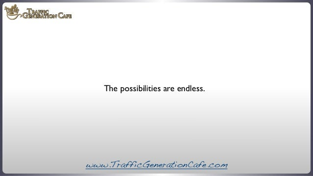 The possibilities are endless.  www.TrafficGenerationCafe.com