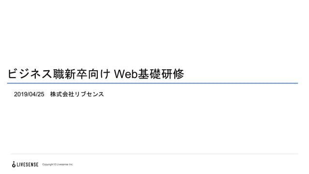 ビジネス職新卒向け Web基礎研修 2019/04/25 株式会社リブセンス Copyright © Livesense Inc.