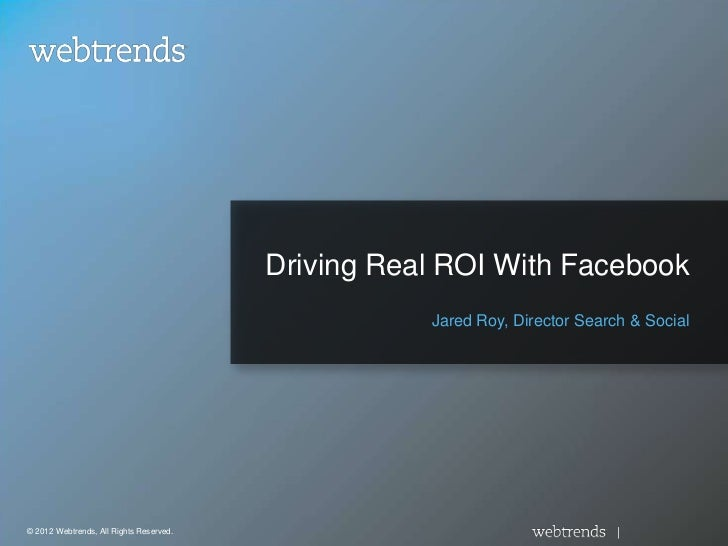 Driving Real ROI With Facebook                                                    Jared Roy, Director Search & Social© 201...