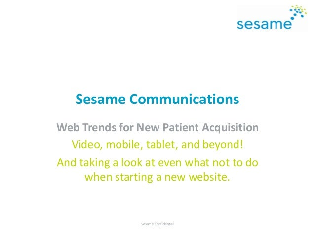 Sesame Communications Web Trends for New Patient Acquisition Video, mobile, tablet, and beyond! And taking a look at even ...