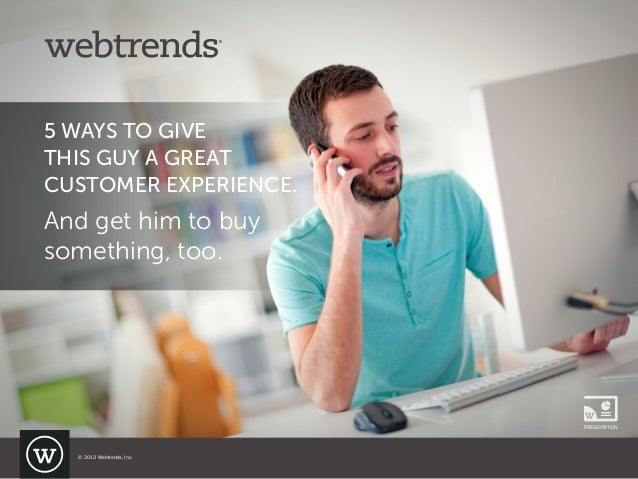 5 WAYS TO GIVE THIS GUY A GREAT CUSTOMER EXPERIENCE. And get him to buy something, too. PRESENTATION © 2013 Webtrends, Inc.
