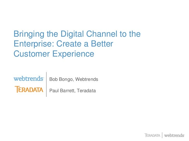 Bringing the Digital Channel to the Enterprise: Create a Better Customer Experience           Bob Bongo, Webtrends        ...