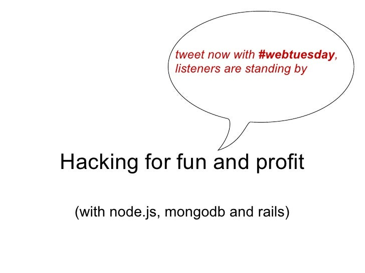 tweet now with #webtuesday,                listeners are standing byHacking for fun and profit (with node.js, mongodb and ...
