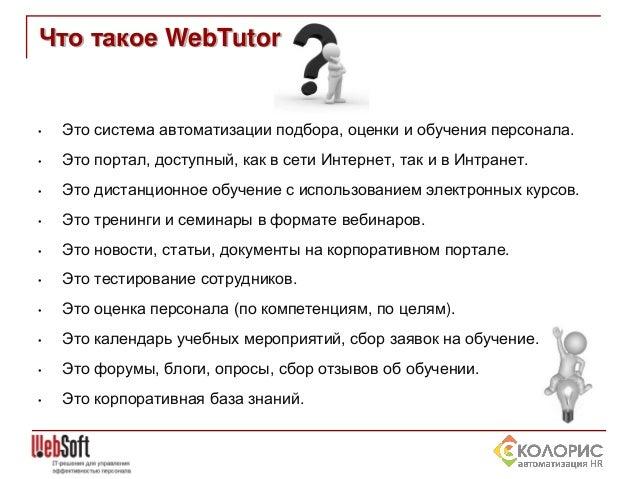 Что такое WebTutor  •  Это система автоматизации подбора, оценки и обучения персонала.  •  Это портал, доступный, как в се...