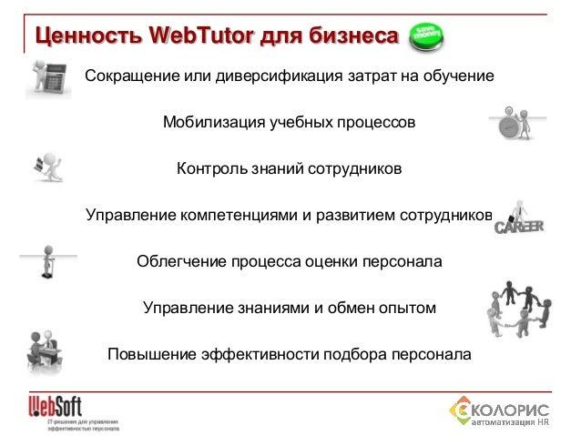 Ценность WebTutor для бизнеса Сокращение или диверсификация затрат на обучение Мобилизация учебных процессов Контроль знан...