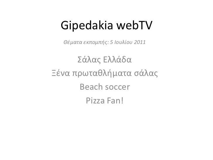 Gipedakia webTV<br />Θέματα εκπομπής: 5 Ιουλίου 2011<br />Σάλας Ελλάδα<br />Ξένα πρωταθλήματα σάλας<br />Beach soccer <br ...