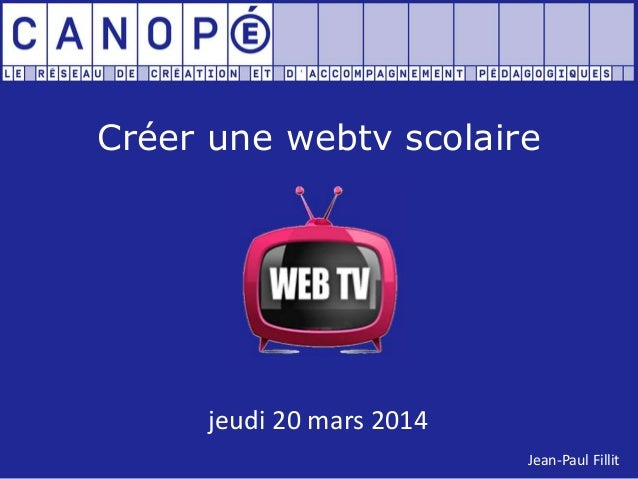 Créer une webtv scolaire jeudi 20 mars 2014 Jean-Paul Fillit