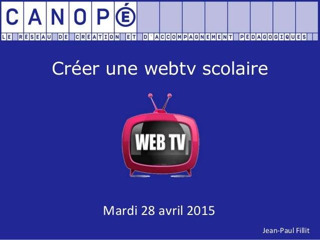 Créer une webtv scolaire Mardi 28 avril 2015 Jean-Paul Fillit