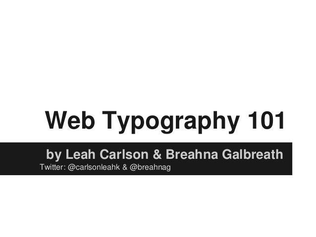 Web Typography 101by Leah Carlson & Breahna GalbreathTwitter: @carlsonleahk & @breahnag