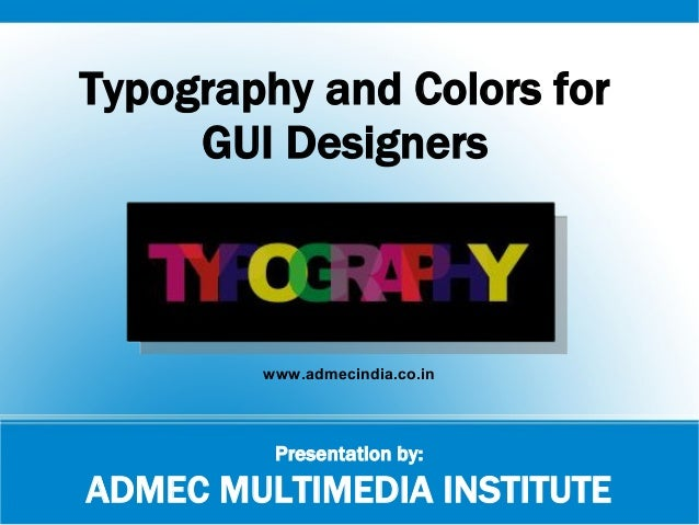 Presentation by: ADMEC MULTIMEDIA INSTITUTE Typography and Colors for GUI Designers www.admecindia.co.in