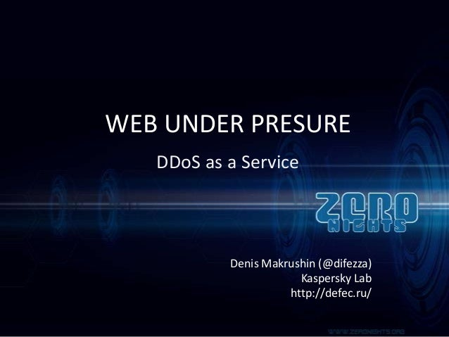 WEB UNDER PRESURE DDoS as a Service  Denis Makrushin (@difezza) Kaspersky Lab http://defec.ru/