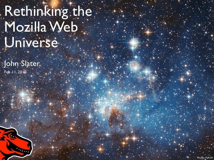 Rethinking the Mozilla Web Universe         Rethinking the John Slater                    Mozilla Web Feb 11, 2010        ...