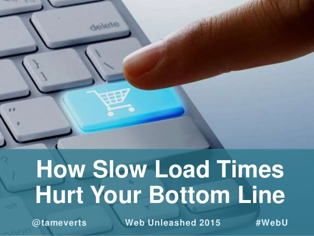 How Slow Load Times Hurt Your Bottom Line @tameverts Web Unleashed 2015 #WebU