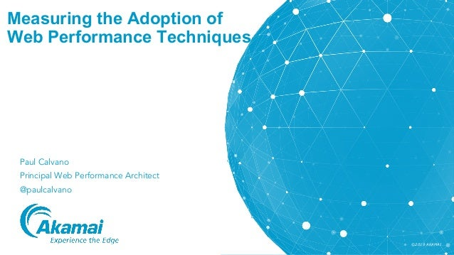 ©2019 AKAMAI Measuring the Adoption of Web Performance Techniques Paul Calvano Principal Web Performance Architect @paulca...